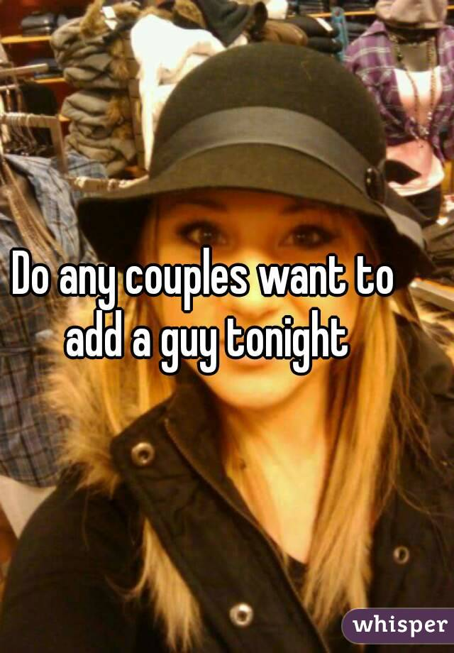 Do any couples want to add a guy tonight