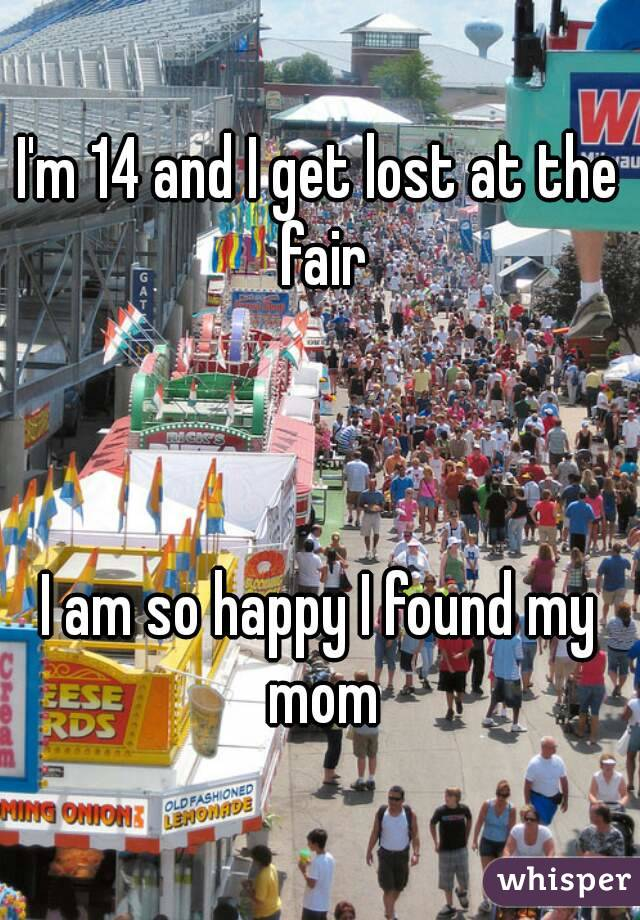 I'm 14 and I get lost at the fair    I am so happy I found my mom
