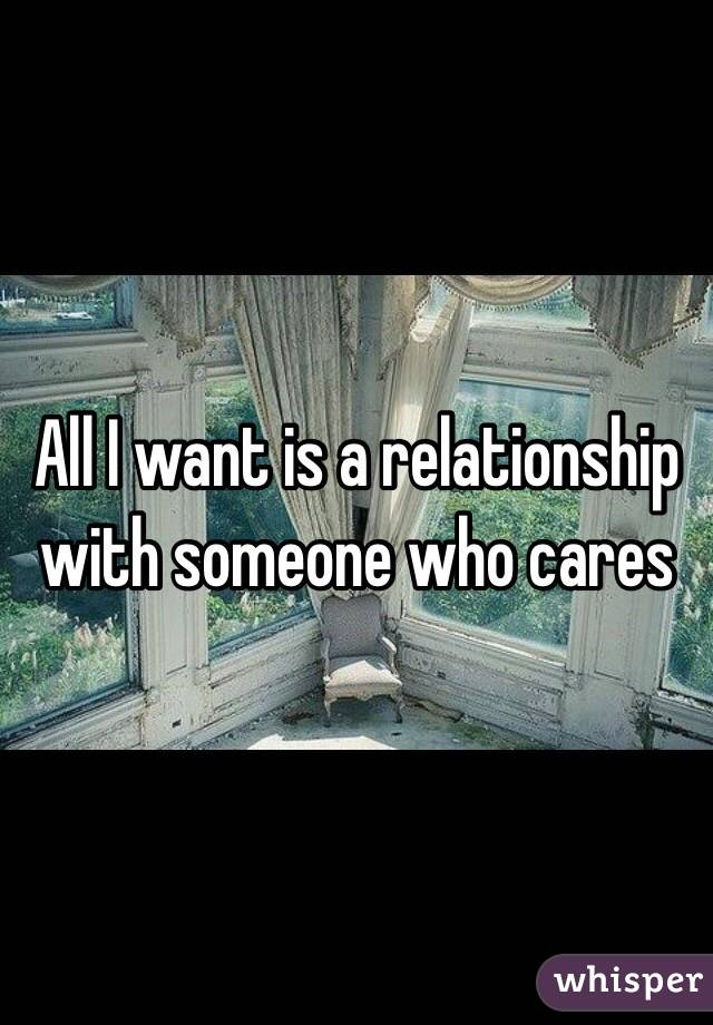 All I want is a relationship with someone who cares