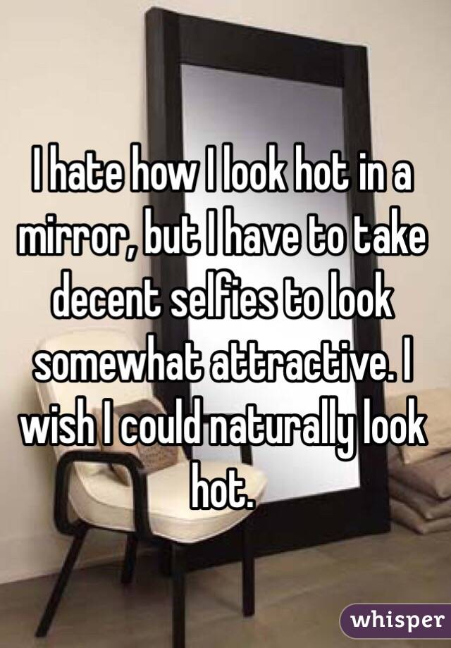 I hate how I look hot in a mirror, but I have to take decent selfies to look somewhat attractive. I wish I could naturally look hot.