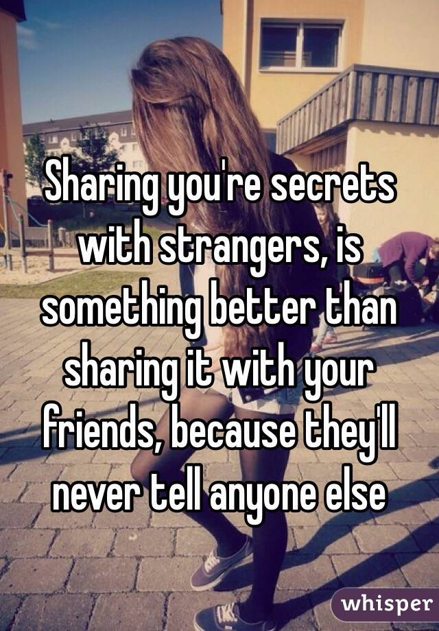 Sharing you're secrets with strangers, is something better than sharing it with your friends, because they'll never tell anyone else