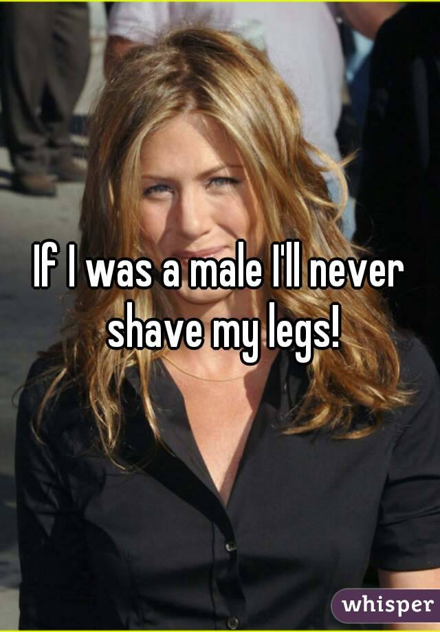 If I was a male I'll never shave my legs!