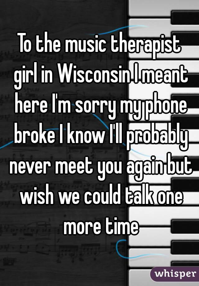 To the music therapist girl in Wisconsin I meant here I'm sorry my phone broke I know I'll probably never meet you again but wish we could talk one more time