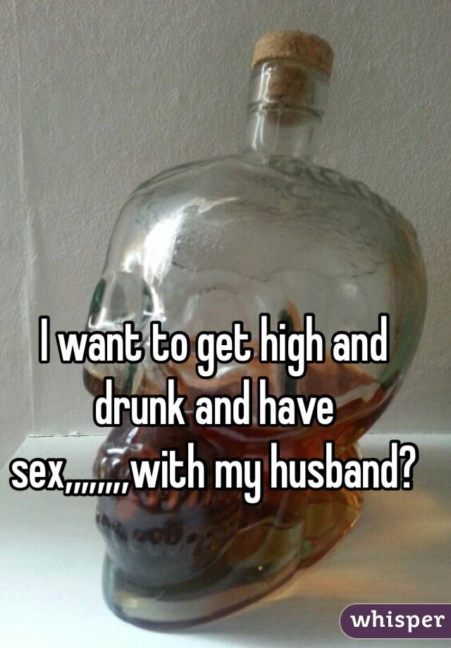I want to get high and drunk and have sex,,,,,,,,with my husband?
