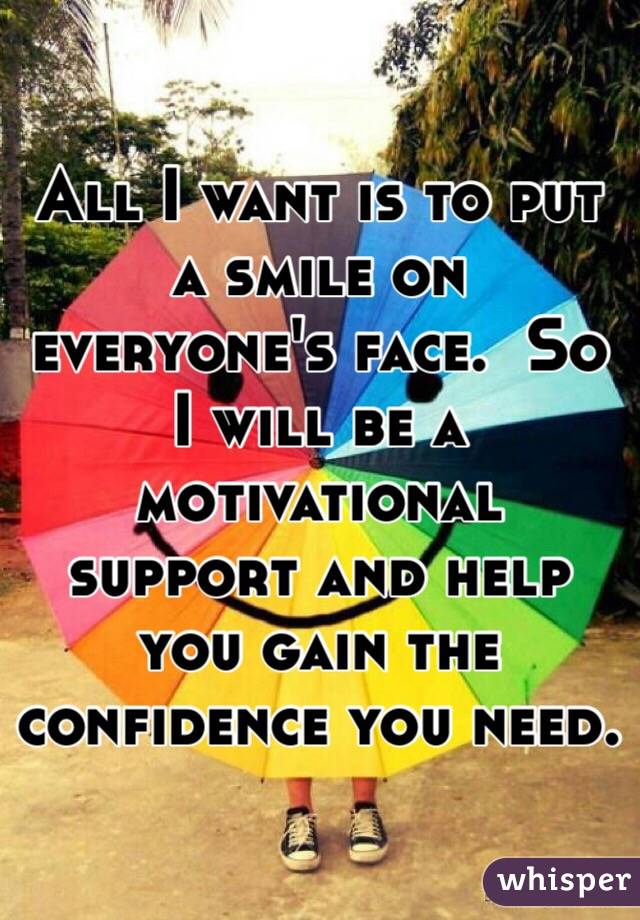 All I want is to put a smile on everyone's face.  So I will be a motivational support and help you gain the confidence you need.