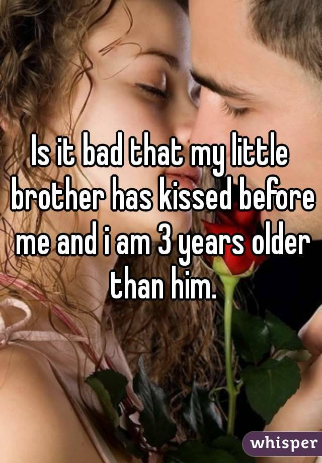 Is it bad that my little brother has kissed before me and i am 3 years older than him.