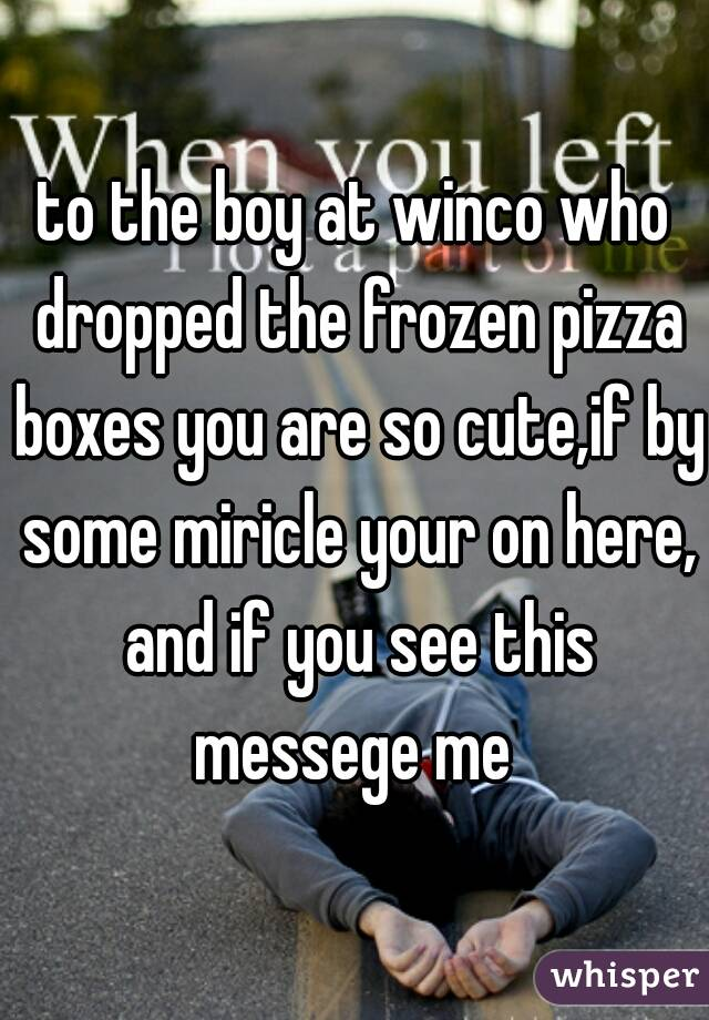 to the boy at winco who dropped the frozen pizza boxes you are so cute,if by some miricle your on here, and if you see this messege me