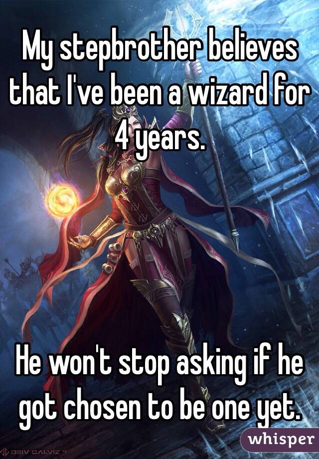 My stepbrother believes  that I've been a wizard for 4 years.      He won't stop asking if he got chosen to be one yet.