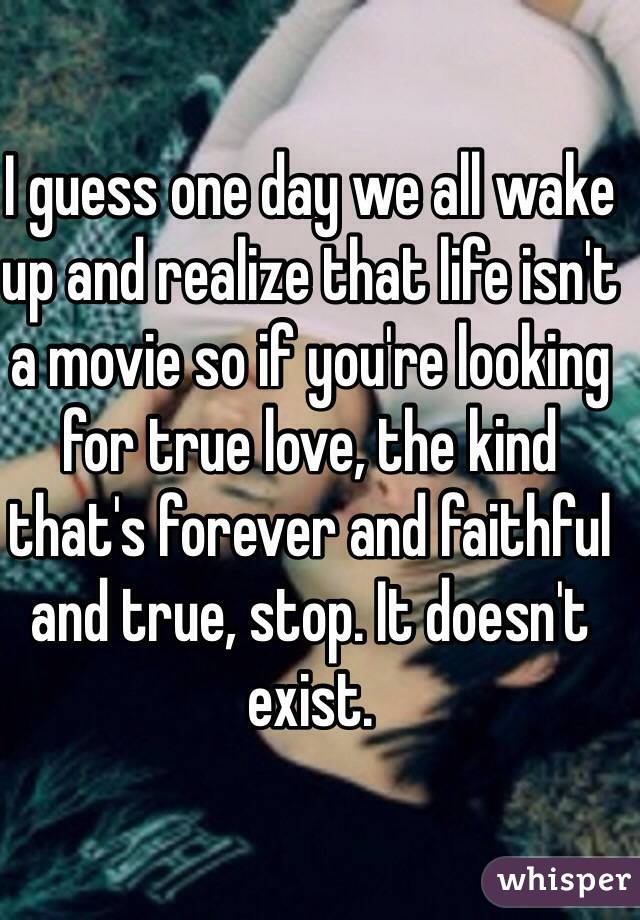 I guess one day we all wake up and realize that life isn't a movie so if you're looking for true love, the kind that's forever and faithful and true, stop. It doesn't exist.