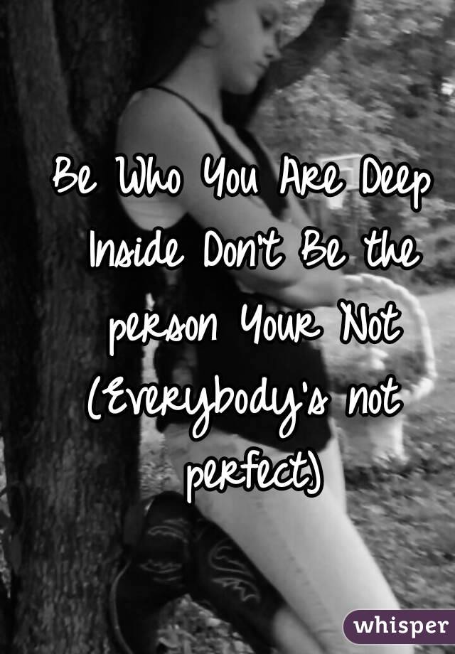 Be Who You Are Deep Inside Don't Be the person Your Not (Everybody's not perfect)