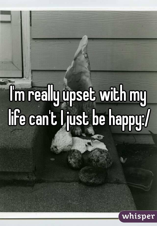 I'm really upset with my life can't I just be happy:/