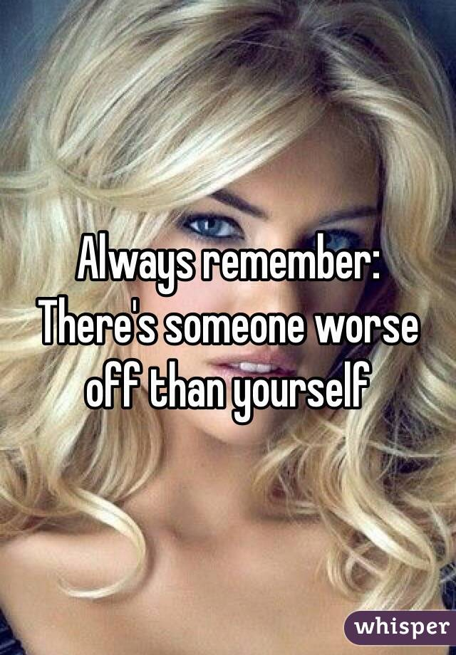 Always remember: There's someone worse off than yourself