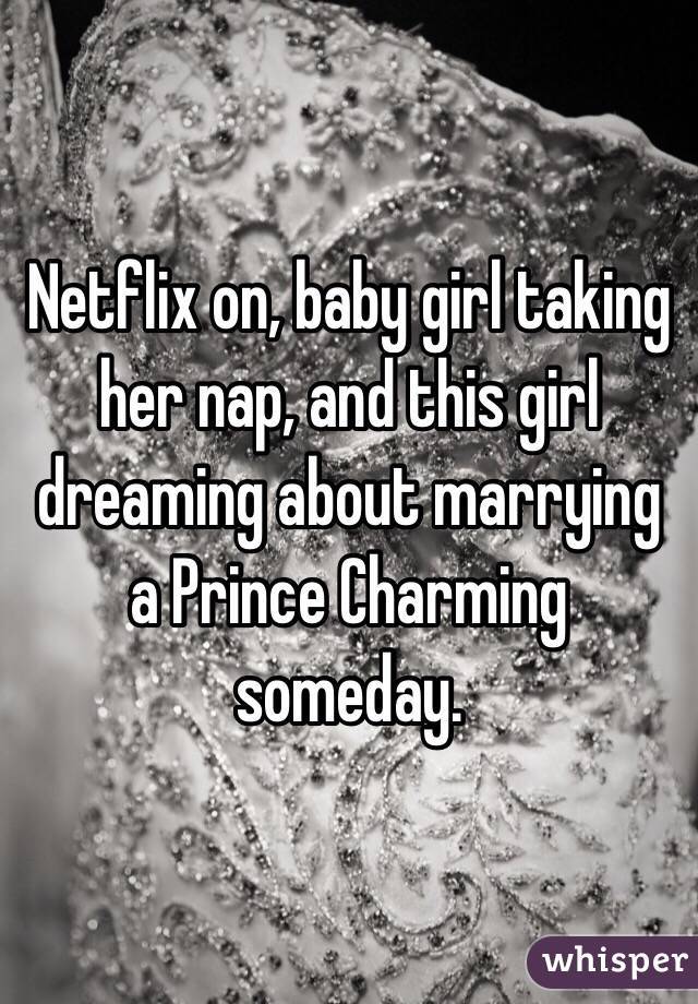 Netflix on, baby girl taking her nap, and this girl dreaming about marrying a Prince Charming someday.