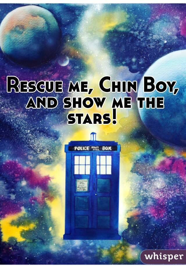 Rescue me, Chin Boy, and show me the stars!