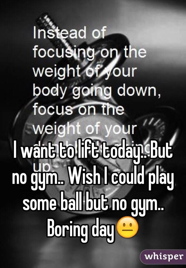I want to lift today.. But no gym.. Wish I could play some ball but no gym.. Boring day😐