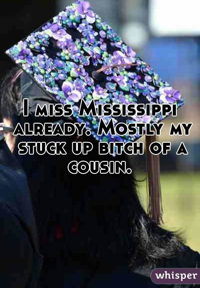 I miss Mississippi already. Mostly my stuck up bitch of a cousin.