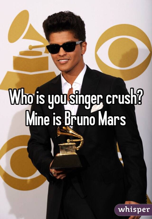 Who is you singer crush? Mine is Bruno Mars