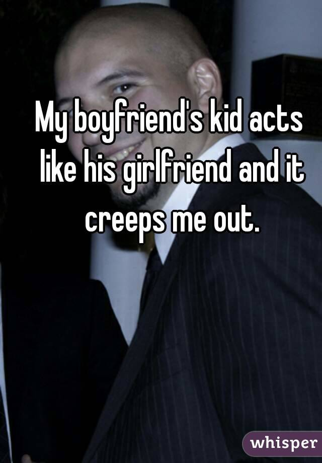 My boyfriend's kid acts like his girlfriend and it creeps me out.