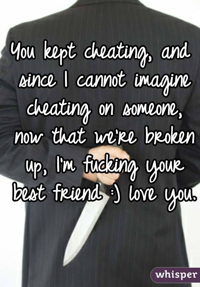 You kept cheating, and since I cannot imagine cheating on someone, now that we're broken up, I'm fucking your best friend :) love you.