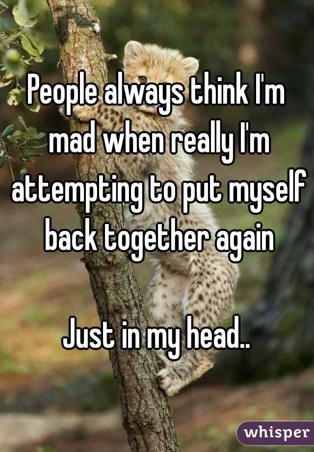 People always think I'm mad when really I'm attempting to put myself back together again  Just in my head..