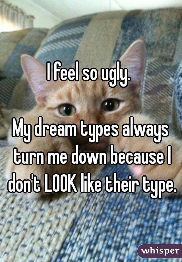 I feel so ugly.   My dream types always turn me down because I don't LOOK like their type.