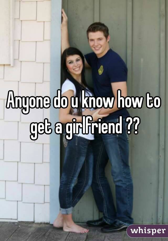 Anyone do u know how to get a girlfriend ??
