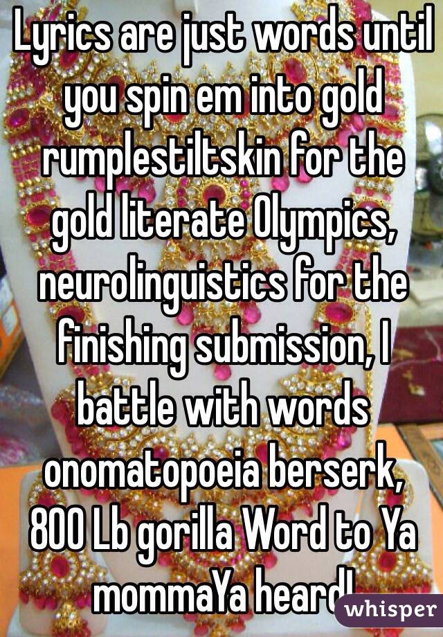 Lyrics are just words until you spin em into gold rumplestiltskin for the gold literate Olympics, neurolinguistics for the finishing submission, I battle with words onomatopoeia berserk, 800 Lb gorilla Word to Ya mommaYa heard!