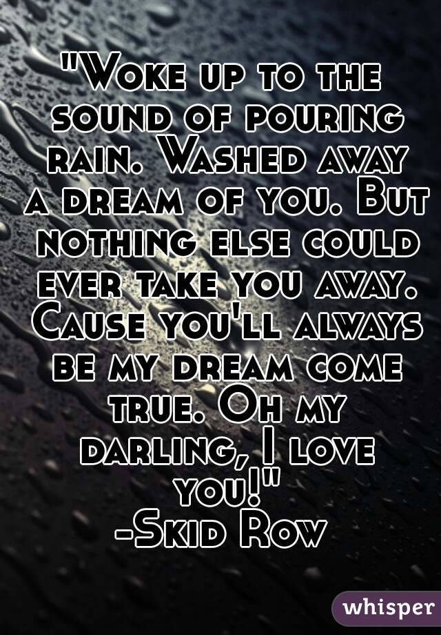 """Woke up to the sound of pouring rain. Washed away a dream of you. But nothing else could ever take you away. Cause you'll always be my dream come true. Oh my darling, I love you!"" -Skid Row"