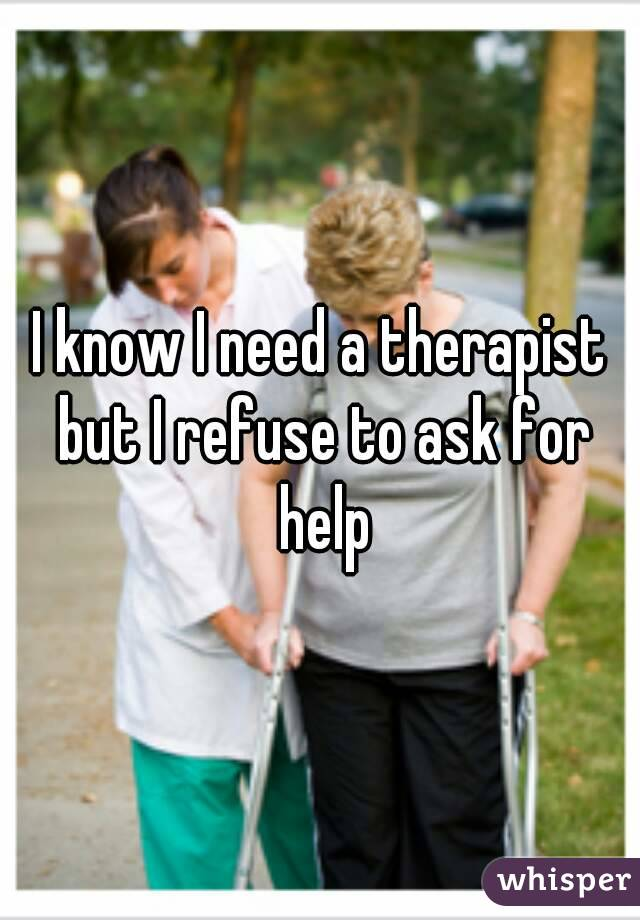 I know I need a therapist but I refuse to ask for help