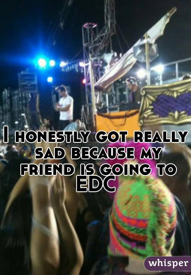 I honestly got really sad because my friend is going to EDC