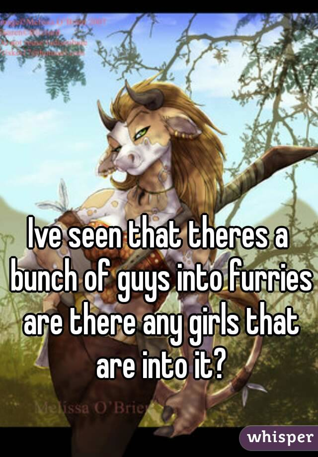 Ive seen that theres a bunch of guys into furries are there any girls that are into it?