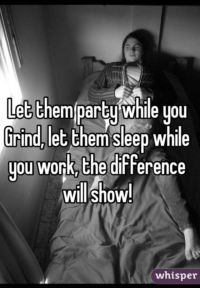 Let them party while you Grind, let them sleep while you work, the difference will show!