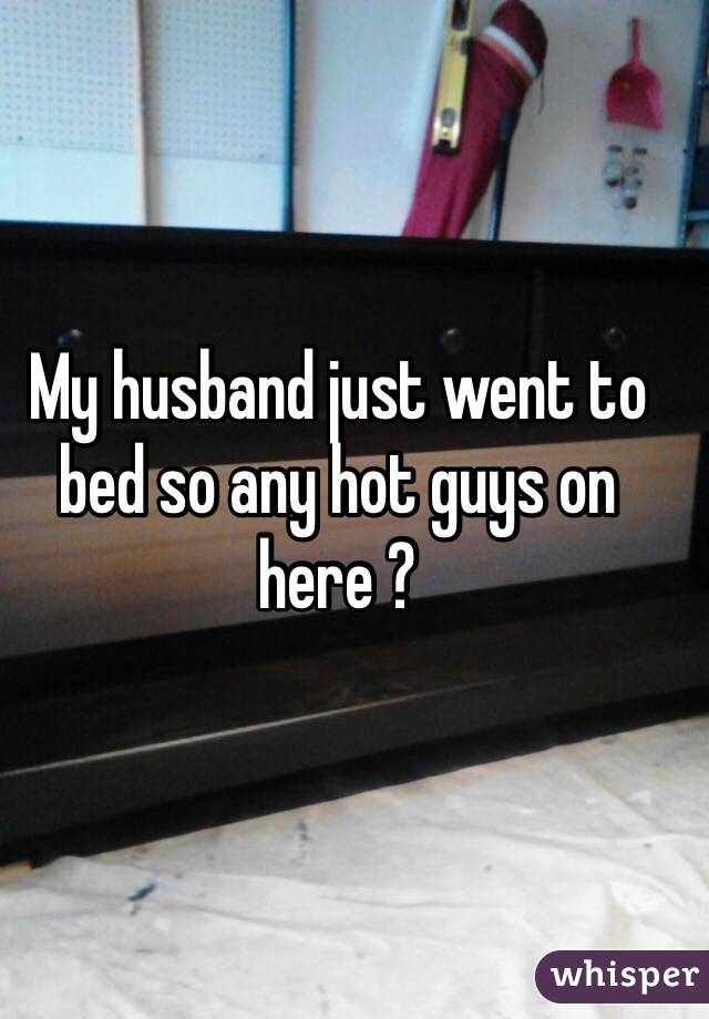 My husband just went to bed so any hot guys on here ?