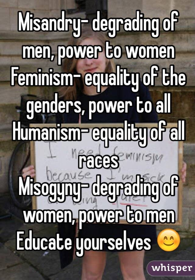 Misandry- degrading of men, power to women Feminism- equality of the genders, power to all Humanism- equality of all races Misogyny- degrading of women, power to men  Educate yourselves 😊