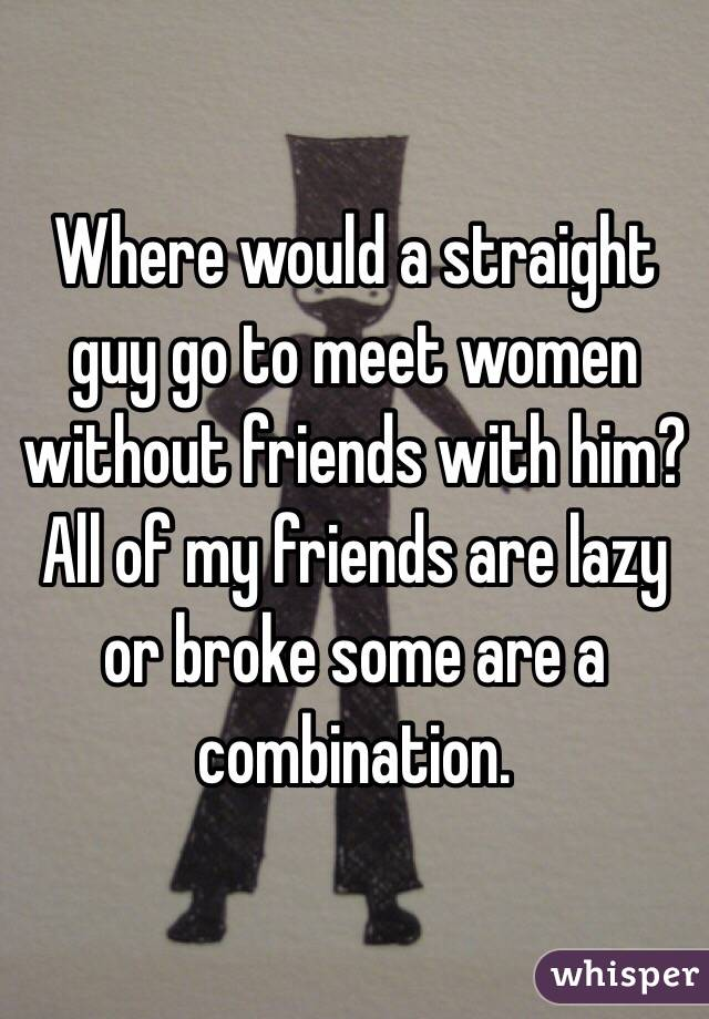 Where would a straight guy go to meet women without friends with him? All of my friends are lazy or broke some are a combination.