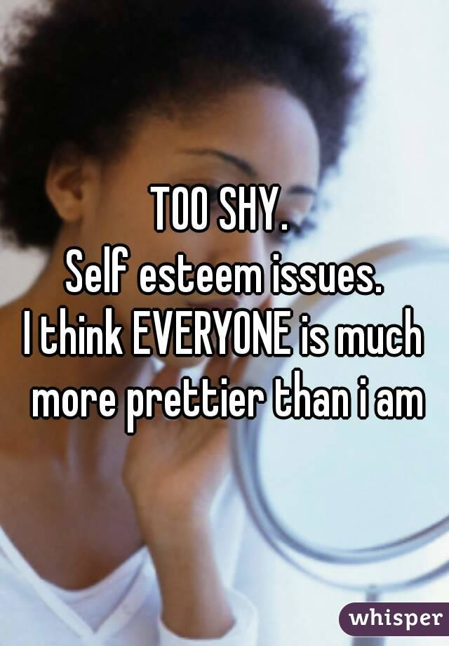 TOO SHY.  Self esteem issues. I think EVERYONE is much more prettier than i am