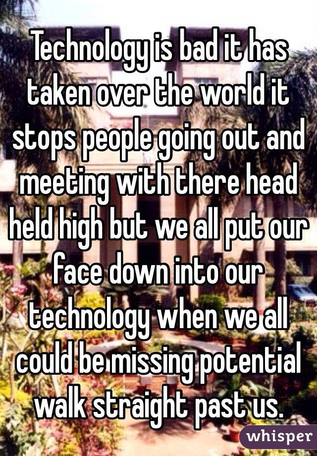 Technology is bad it has taken over the world it stops people going out and meeting with there head held high but we all put our face down into our technology when we all could be missing potential walk straight past us.