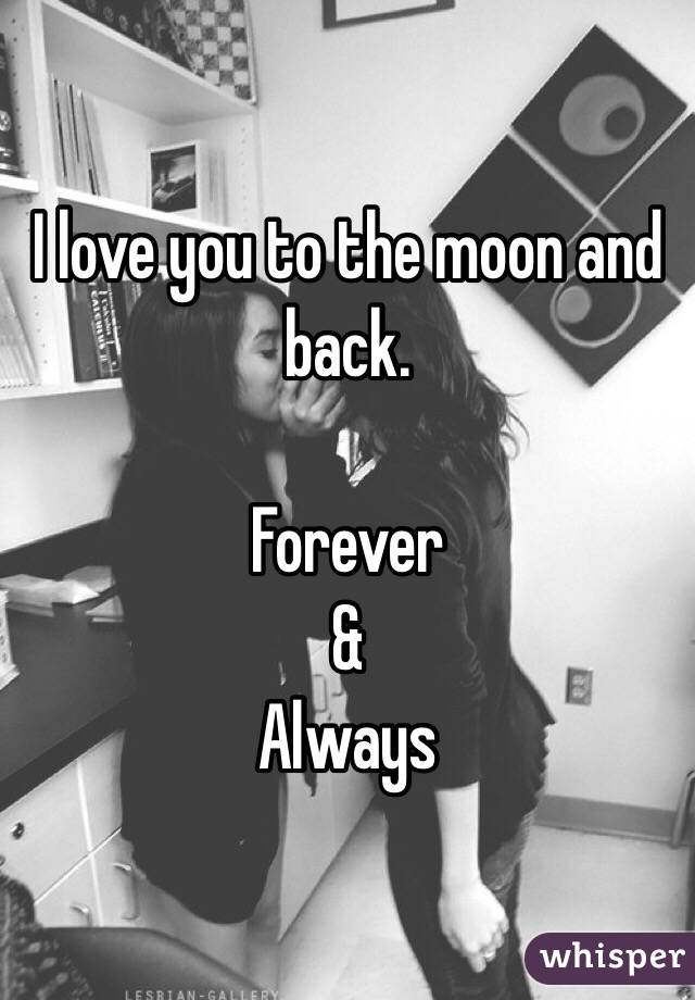 I love you to the moon and back.   Forever & Always