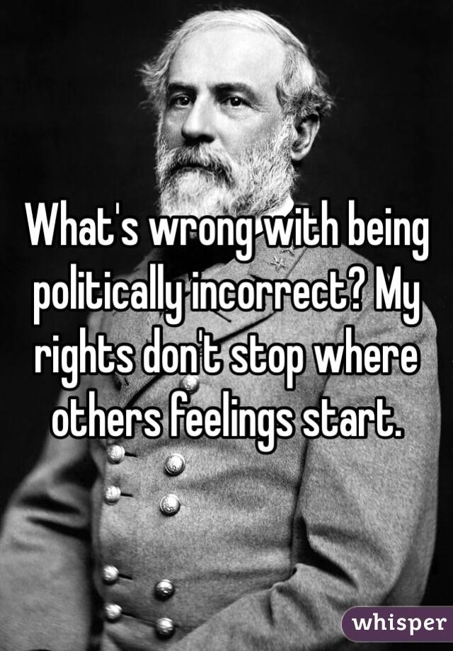 What's wrong with being politically incorrect? My rights don't stop where others feelings start.