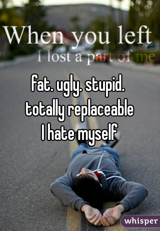 fat. ugly. stupid.  totally replaceable I hate myself