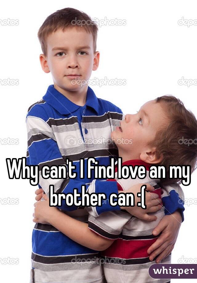 Why can't I find love an my brother can :(