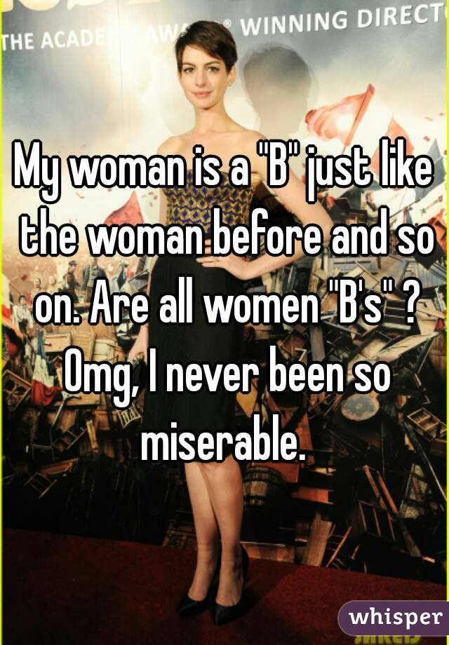 """My woman is a """"B"""" just like the woman before and so on. Are all women """"B's"""" ? Omg, I never been so miserable."""