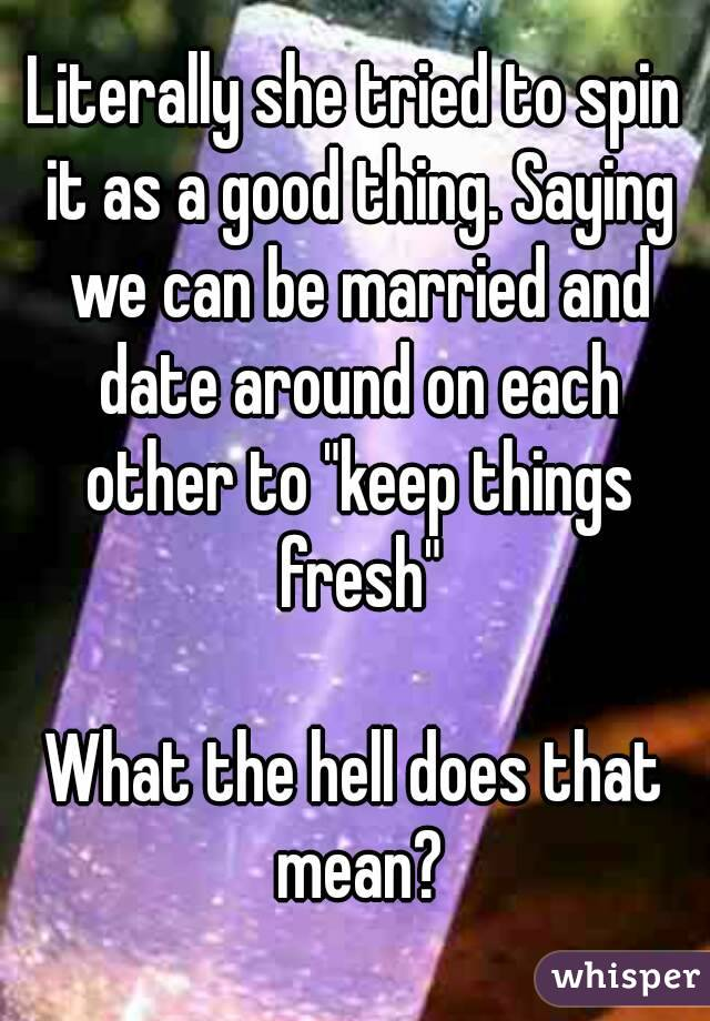 """Literally she tried to spin it as a good thing. Saying we can be married and date around on each other to """"keep things fresh""""  What the hell does that mean?"""