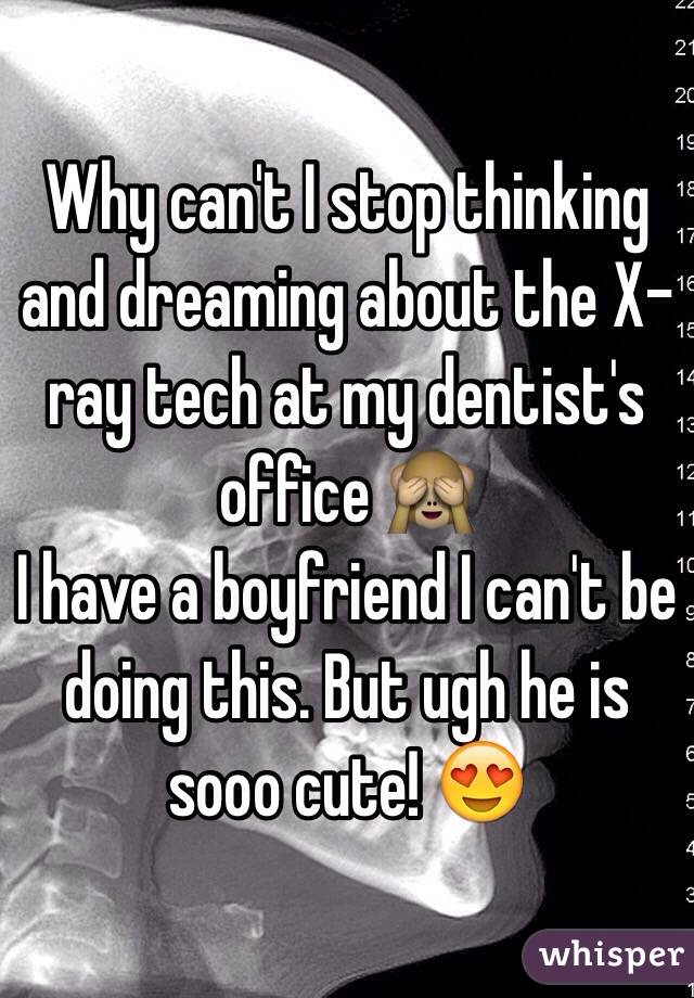 Why can't I stop thinking and dreaming about the X-ray tech at my dentist's office 🙈  I have a boyfriend I can't be doing this. But ugh he is sooo cute! 😍