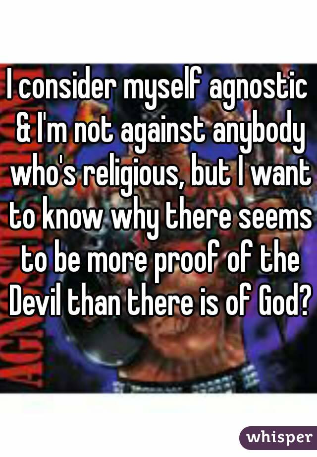 I consider myself agnostic & I'm not against anybody who's religious, but I want to know why there seems to be more proof of the Devil than there is of God?
