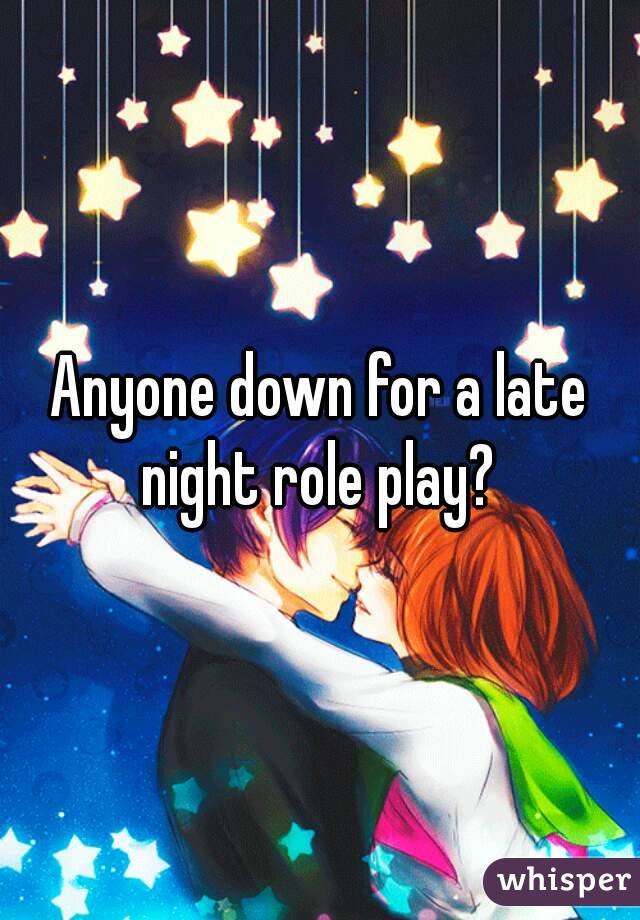 Anyone down for a late night role play?