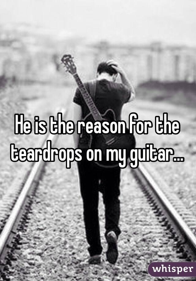 He is the reason for the teardrops on my guitar...