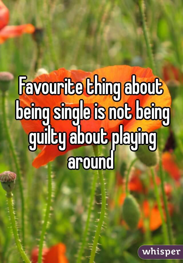Favourite thing about being single is not being guilty about playing around
