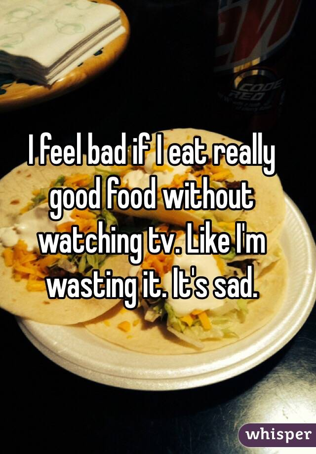 I feel bad if I eat really good food without watching tv. Like I'm wasting it. It's sad.