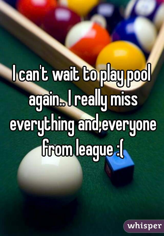 I can't wait to play pool again.. I really miss everything and,everyone from league :(